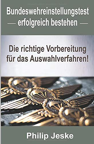 Bundeswehr Einstellungstest erfolgreich bestehen: Die richtige Vorbereitung für das Auswahlverfahren - Mit Tipps aus erster hand bestehst du den schwierigen Einstellungstest Bundeswehr !