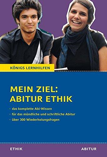 Mein Ziel: Abitur Ethik - Das komplette Abi-Wissen.: Für das mündliche und schriftliche Abitur mit über 300 Wiederholungsfragen (Königs Lernhilfen)
