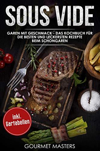 Sous Vide: Garen mit Geschmack - Das Kochbuch für die besten und leckersten Rezepte beim Schongaren inkl. Gartabellen