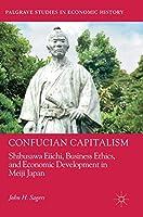 Confucian Capitalism: Shibusawa Eiichi, Business Ethics, and Economic Development in Meiji Japan (Palgrave Studies in Economic History)