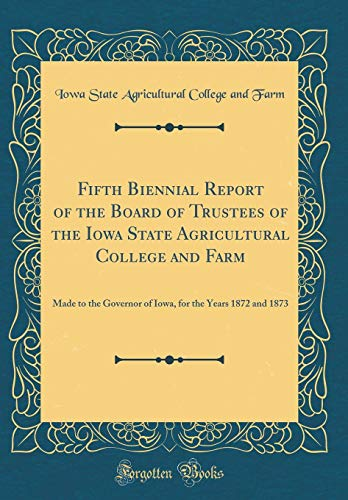 Fifth Biennial Report of the Board of Trustees of the Iowa State Agricultural College and Farm: Made to the Governor of Iowa, for the Years 1872 and 1873 (Classic Reprint)