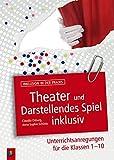 Theater und Darstellendes Spiel inklusiv: Unterrichtsanregungen für die Klassen 1-10