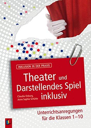 Inklusion in der Praxis: Theater und Darstellendes Spiel inklusiv: Unterrichtsanregungen für die Klassen 1-10