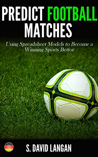 Predict Football Matches: Using Spreadsheet Models to Become a Winning Sports Bettor (German Bundesliga Edition) (English Edition)