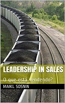 Leadership in sales: O que está vendendo? (Portuguese Edition) by [Maikl Sosnin, LEADERSHIP research institute, Pavel Kirillov]