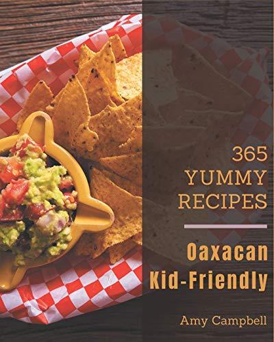 365 Yummy Oaxacan Kid-Friendly Recipes: Best Oaxacan Kid-Friendly Cookbook for Dummies
