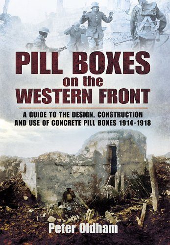 Pill Boxes on the Western Front: Guide to the Design, Construction and Use of Concrete Pillboxes, 1914-18: A Guide to the Design, Construction and Use of Concrete Pill Boxes, 1914-1918