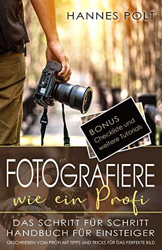 Fotografiere wie ein Profi: das Schritt für Schritt Handbuch für Einsteiger - geschrieben und mit Bildern unterstützt vom Profi mit Tipps und Tricks fürs perfekte Bild + Bonus Checkliste zum Download