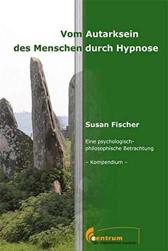 Vom Autarksein des Menschen durch Hypnose - Eine psychologisch-philosophische Betrachtung - Kompendium -