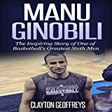 Manu Ginobili: The Inspiring Story of One of Basketball's Greatest Sixth Men - Clayton Geoffreys