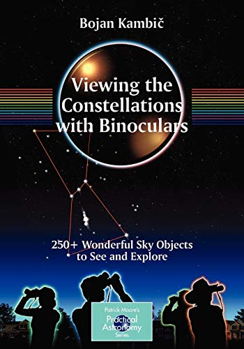 Viewing the Constellations with Binoculars: 250 Wonderful Sky Objects to See and Explore The Patrick Moore Practical Astronomy Series