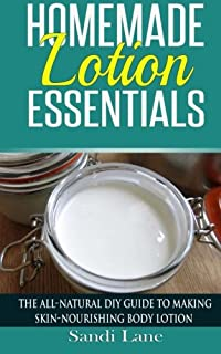 Homemade Lotion Essentials: The All-Natural DIY Guide to Making Skin-Nourishing Body Lotion