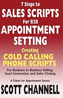 7 STEPS to SALES SCRIPTS for B2B APPOINTMENT SETTING.: Creating Cold Calling Phone Scripts for Business to Business Selling, Lead Generation and Sales Closing. A Primer for Appointment Setters.