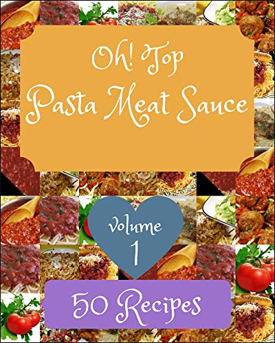 Oh! Top 50 Pasta Meat Sauce Recipes Volume 1: A Pasta Meat Sauce Cookbook You Won't be Able to Put Down (English Edition)