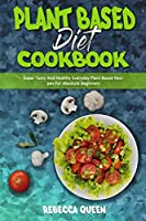 Plant Based Diet Cookbook: Super Tasty And Healthy Everyday Plant Based Recipes For Absolute Beginners