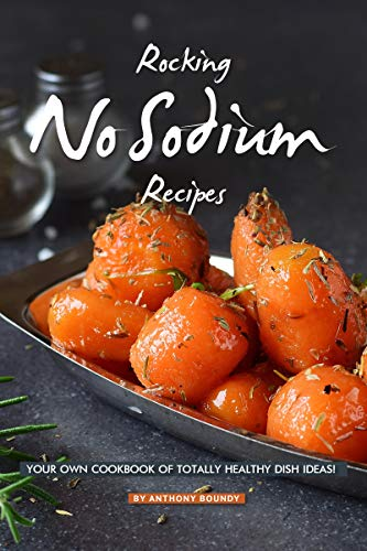 Rocking No Sodium Recipes: Your Own Cookbook of Totally Healthy Dish Ideas! (English Edition)
