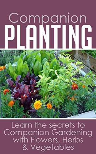 Companion Planting: Learn the secrets to Companion Gardening with Flowers, Herbs & Vegetables