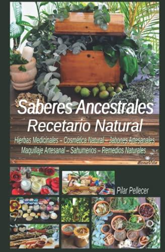 Saberes Ancestrales - Recetario Natural: Hierbas Medicinales, Cosmética Natural, Jabones Artesanales, Maquillaje Artesanal, Sahumerios y Remedios Naturales