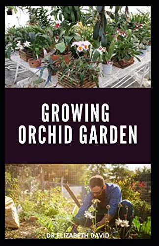 GROWING ORCHID GARDEN: Comprehensive Step By Step guide To Growing Your Orchid Garden