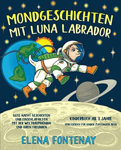 Mondgeschichten mit Luna Labrador - Kinderbuch ab 3 Jahre: Gute Nacht Geschichten und Einschlafhilfen mit der Weltraumhündin und ihren Freunden ... (Elena\'s Gute Nacht Geschichten, Band 1)