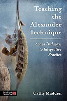 [Cathy Madden]のTeaching the Alexander Technique: Active Pathways to Integrative Practice (English Edition)