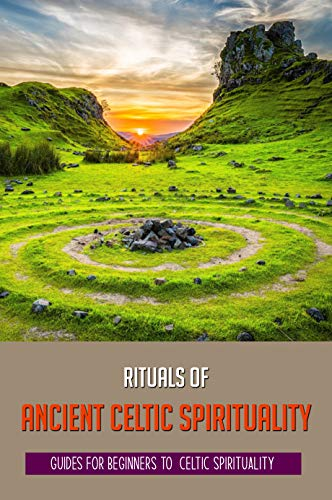 Rituals Of Ancient Celtic Spirituality: Guides For Beginners To Celtic Spirituality: Celtic Pagan Spirituality