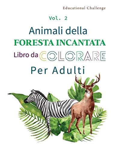 Animali della Foresta Incantata Libro da Colorare per Adulti: Stimola la creatività, concentrazione, e le abilità motorie - Volume 2