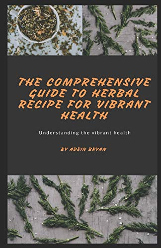 THE COMPREHENSIVE GUIDE TO HERBAL RECIPE FOR VIBRANT HEALTH: Understanding the vibrant health