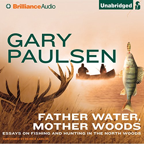 Father Water, Mother Woods     Essays on Fishing and Hunting in the North Woods              By:                                                                                                                                 Gary Paulsen                               Narrated by:                                                                                                                                 Patrick Lawlor                      Length: 3 hrs and 55 mins     50 ratings     Overall 4.4