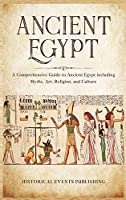 Ancient Egypt: A Comprehensive Guide to Ancient Egypt Including Myths, Art, Religion, and Culture