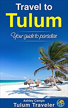 Travel to Tulum: Your guide to paradise (English Edition) de [Ashley Campo]