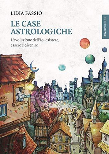 Le case astrologiche: L'evoluzione dell'Io: esistere, essere e divenire (Lanterne)