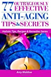 By Amy Waldow 77 Outrageously Effective Anti-Aging Tips & Secrets: Natural Anti-Aging Strategies and Longevity Sec