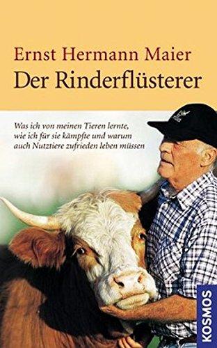 Der Rinderflüsterer: Was ich von meine Tieren lernte, wie ich für sie kämpfte und warum auch Nutztiere zufrieden leben müssen
