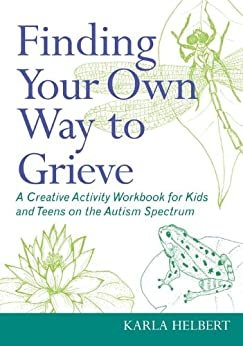 Finding Your Own Way to Grieve: A Creative Activity Workbook for Kids and Teens on the Autism Spectrum by [Karla Helbert]