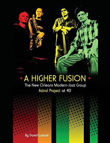 A Higher Fusion: The New Orleans Modern-Jazz Group Astral Project at 40 (Astral Project Series, Band 1)