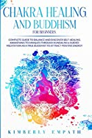 Chakra Healing and Buddhism for Beginners: Complete Guide to Balance and Discover Self-Healing Awakening Techniques through Kundalini & Guided Meditation as a True Buddhist to Attract Positive Energy
