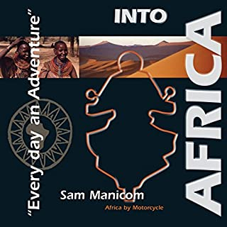 Into Africa     Africa by Motorcycle - Every Day an Adventure              By:                                                                                                                                 Sam Manicom                               Narrated by:                                                                                                                                 Sam Manicom                      Length: 10 hrs and 47 mins     116 ratings     Overall 4.5