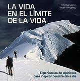 La vida en el límite de la vida: Experiencias de alpinistas para inspirar nuestro día a día...