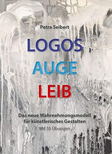 Logos • Auge • Leib: Das neue Wahrnehmungsmodell für künstlerisches Gestalten