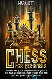 Chess for Beginners: Improves Your Focus and Concentration, Learn to Stay Calm and Composed. Start to Play Chess From Zero and Become a Good Strategist