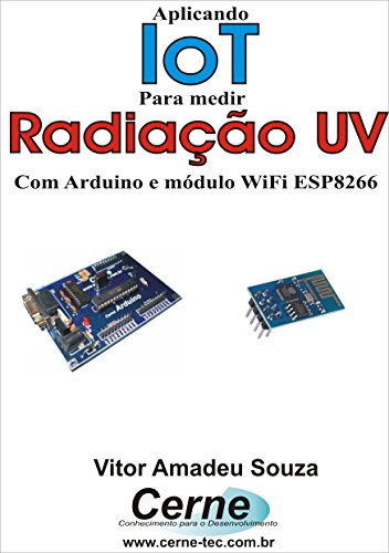 Aplicando IoT na medição de Radiação UV Com Arduino e módulo WiFi ESP8266 (Portuguese Edition)