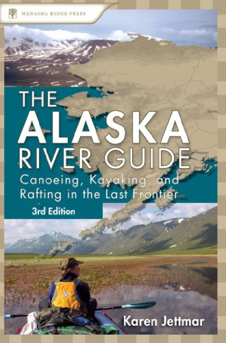 Alaska River Guide: Canoeing, Kayaking, and Rafting in the Last Frontier...