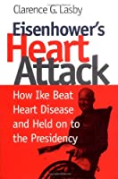 Eisenhower's Heart Attack: How Ike Beat Heart Disease and Held on to the Presidency