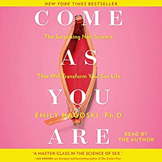 Come as You Are     The Surprising New Science That Will Transform Your Sex Life              Written by:                                                                                                                                 Emily Nagoski                               Narrated by:                                                                                                                                 Emily Nagoski                      Length: 11 hrs and 53 mins     96 ratings     Overall 4.7