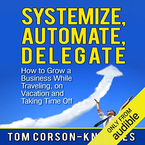 Systemize, Automate, Delegate: How to Grow a Business While Traveling, on Vacation, and Taking Time Off cover art