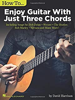 How to Enjoy Guitar with Just 3 Chords: Including Songs by Bob Dylan, Weezer, the Beatles, Bob Marley, Nirvana & Many More