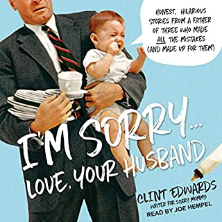 I'm Sorry...Love, Your Husband     Honest, Hilarious Stories from a Father of Three Who Made All the Mistakes (and Made Up for Them)              By:                                                                                                                                 Clint Edwards                               Narrated by:                                                                                                                                 Joe Hempel                      Length: 4 hrs and 42 mins     15 ratings     Overall 4.7