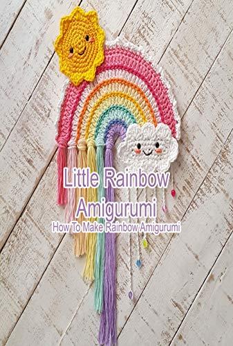 Little Rainbow Amigurumi: How To Make Rainbow Amigurumi: Happy Crochet Rainbows