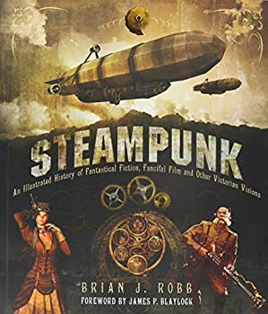 Steampunk  An Illustrated History of Fantastical Fiction Fanciful Film and Other Victorian Visions